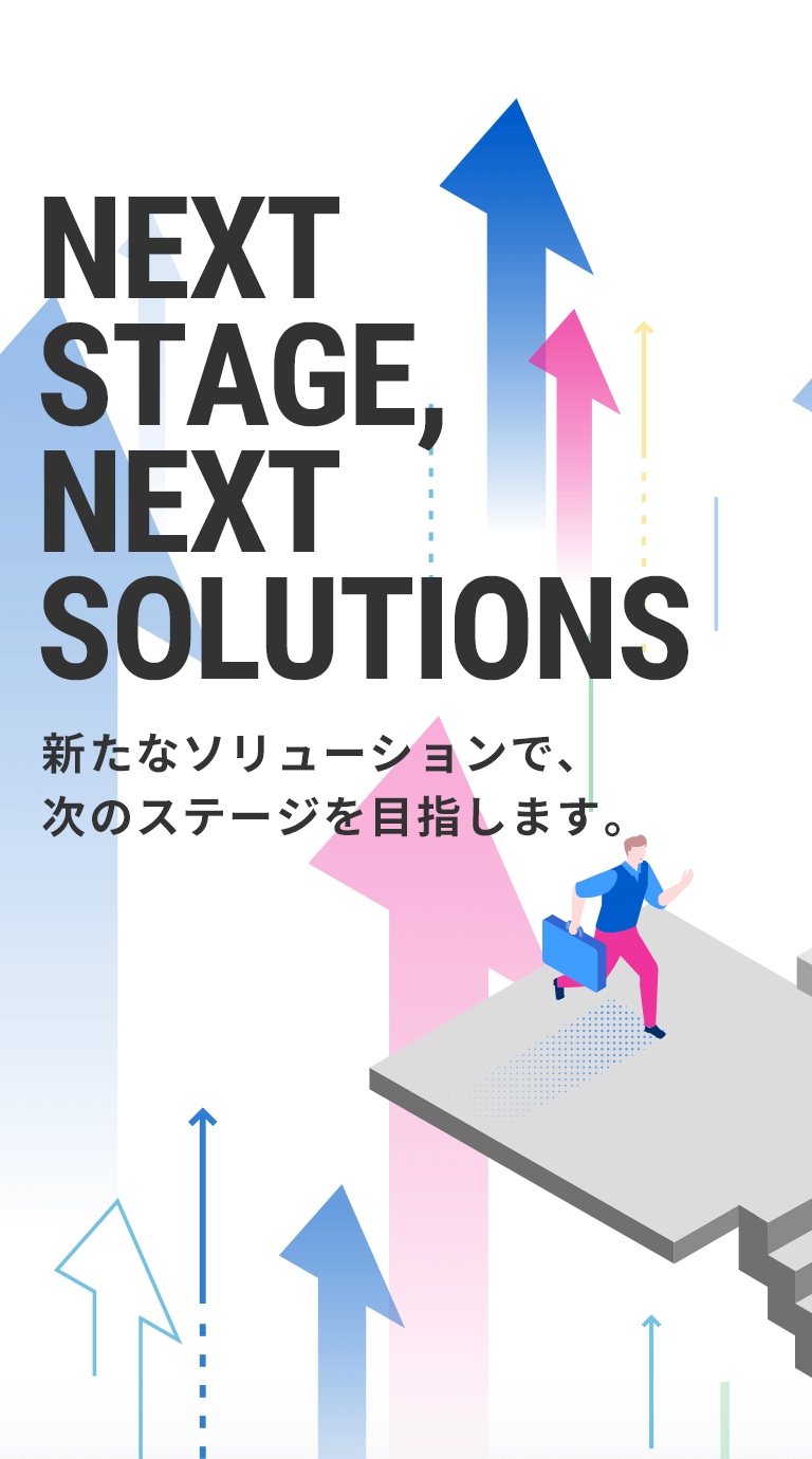 NEXT STAGE,NEXT SOLUTIONS 新たなソリューションで、次のステージを目指します。